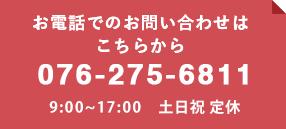 お電話でのお問い合わせは こちらから 076-275-6811 8:30〜17:30 土日定休